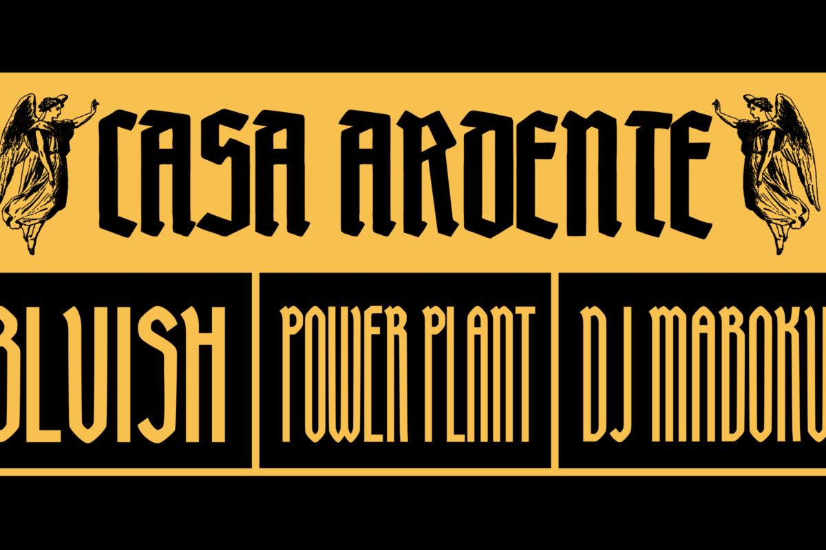 Casa Ardente: Powerplant, Bluish, DJ Maboku